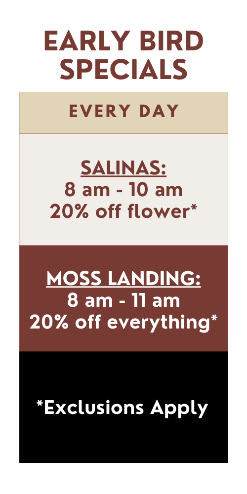 early bird specials every day: SALINAS: 8 am - 10 am 20% off flower*. MOSS LANDING: 8 am - 11 am 20% off everything* Exclusions apply