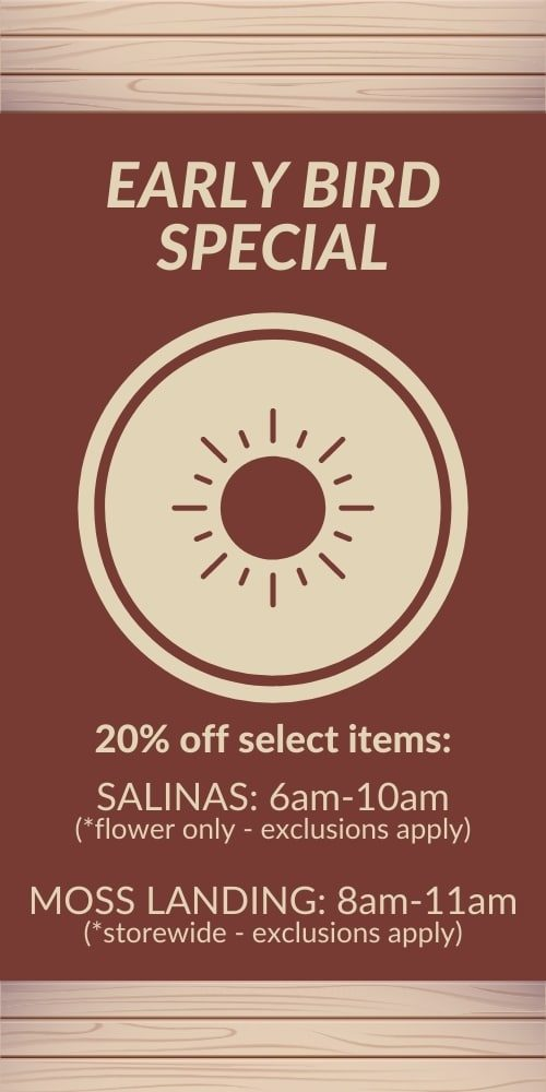 early bird special - 20% off select items* SALINAS: 6am-10am (*flower only - exclusions apply) MOSS LANDING: 8am-11am (*storewide - exclusions apply)