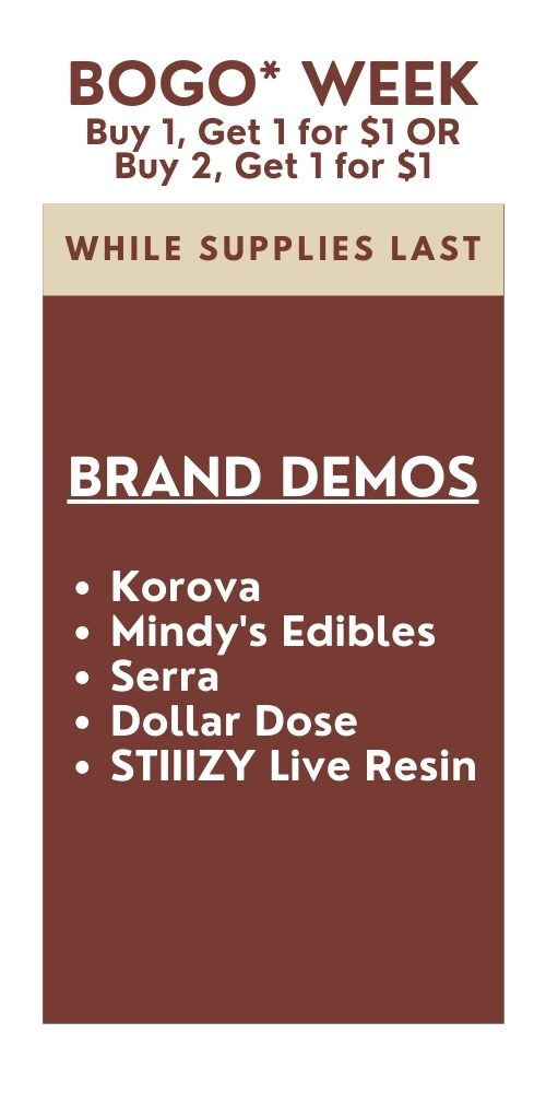 BOGO* WEEK. *Buy 1, get 1 for $1 OR buy 2, get 1 for $1 all week from participating brands. Mindy's Edibles, Korova, STIIIZY, Dollar Dose, and Serra