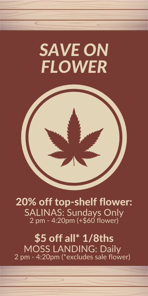 flower power hour. 20% OFF TOP-SHELF*. SALINAS: Sundays Only 2:00 pm - 4:20pm *Applies to +$60 8ths. In MOSS LANDING, $5 off 1/8ths, excludes sale flower: Every Day 2:00 pm - 4:20pm